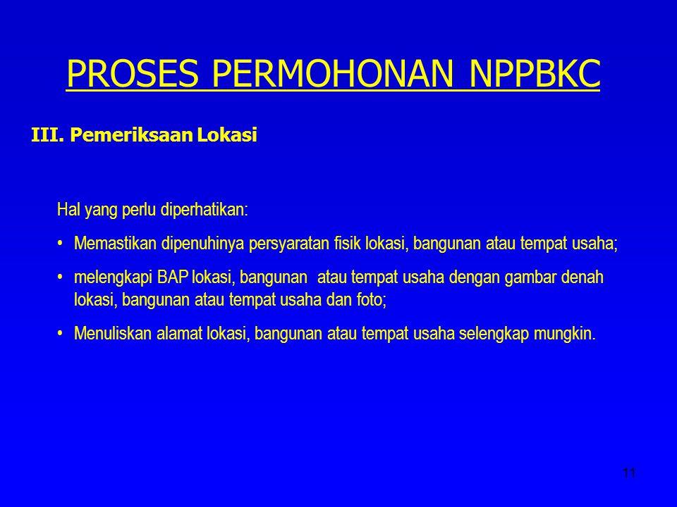 11 PROSES PERMOHONAN NPPBKC III. Pemeriksaan Lokasi Hal yang perlu diperhatikan: Memastikan dipenuhinya persyaratan fisik lokasi, bangunan atau tempat