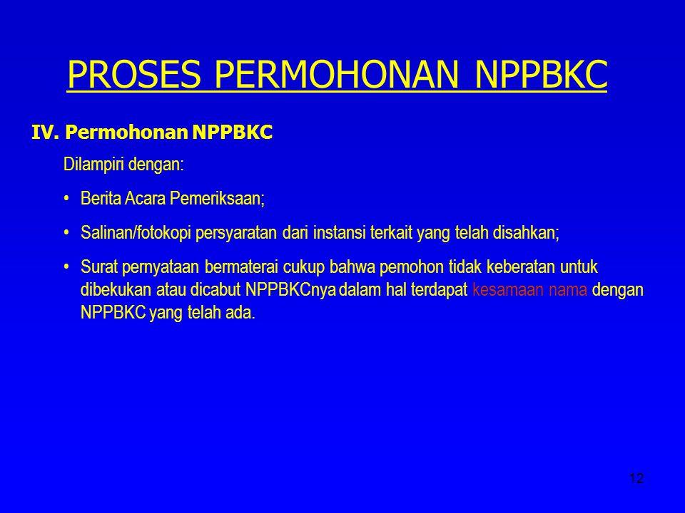 12 PROSES PERMOHONAN NPPBKC IV. Permohonan NPPBKC Dilampiri dengan: Berita Acara Pemeriksaan; Salinan/fotokopi persyaratan dari instansi terkait yang