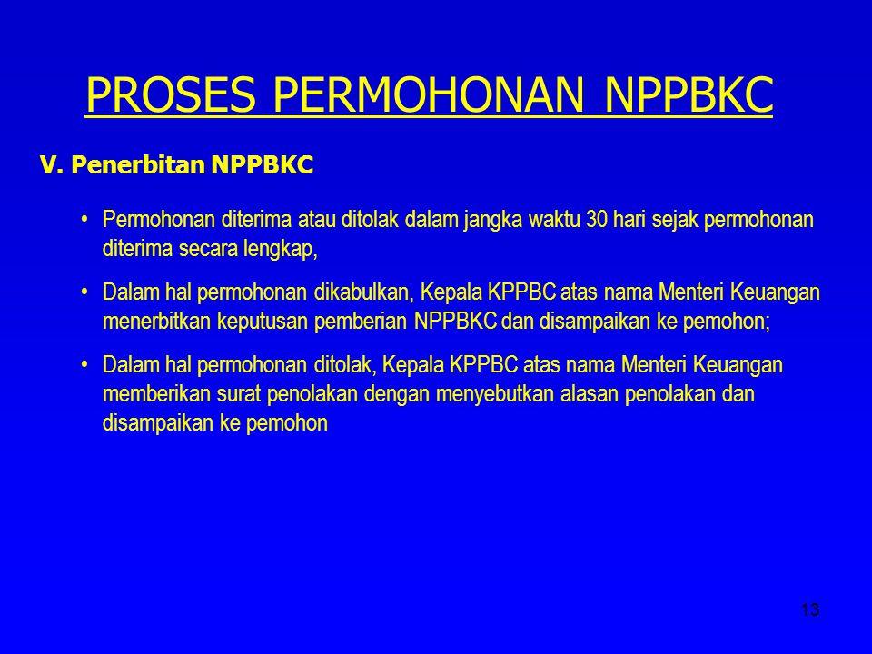 13 PROSES PERMOHONAN NPPBKC V. Penerbitan NPPBKC Permohonan diterima atau ditolak dalam jangka waktu 30 hari sejak permohonan diterima secara lengkap,