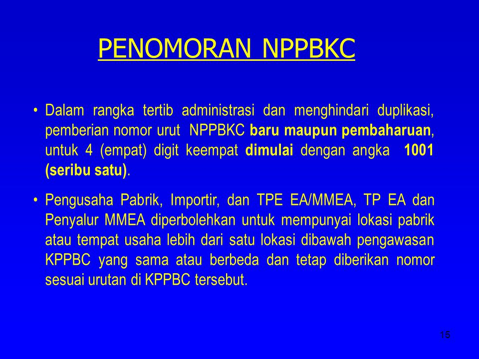 15 PENOMORAN NPPBKC Dalam rangka tertib administrasi dan menghindari duplikasi, pemberian nomor urut NPPBKC baru maupun pembaharuan, untuk 4 (empat) d