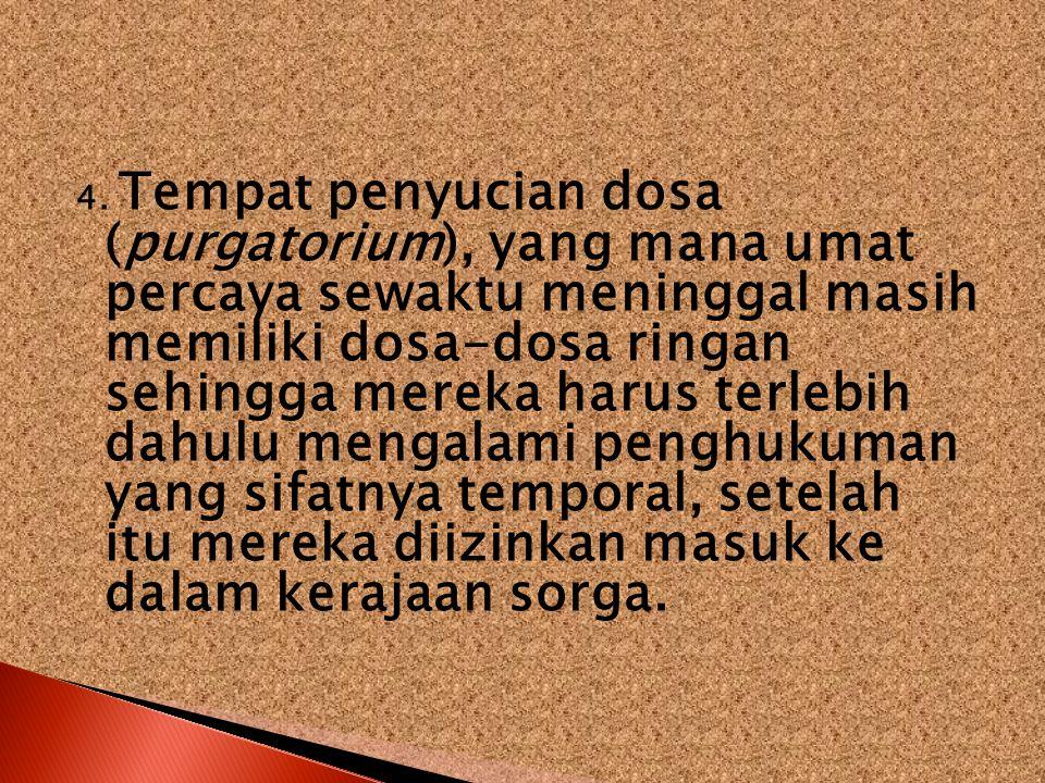 4. Tempat penyucian dosa (purgatorium), yang mana umat percaya sewaktu meninggal masih memiliki dosa-dosa ringan sehingga mereka harus terlebih dahulu