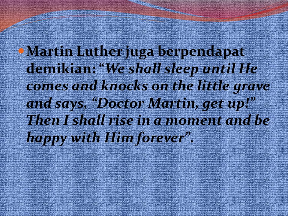 "Martin Luther juga berpendapat demikian: ""We shall sleep until He comes and knocks on the little grave and says, ""Doctor Martin, get up!"" Then I shall"