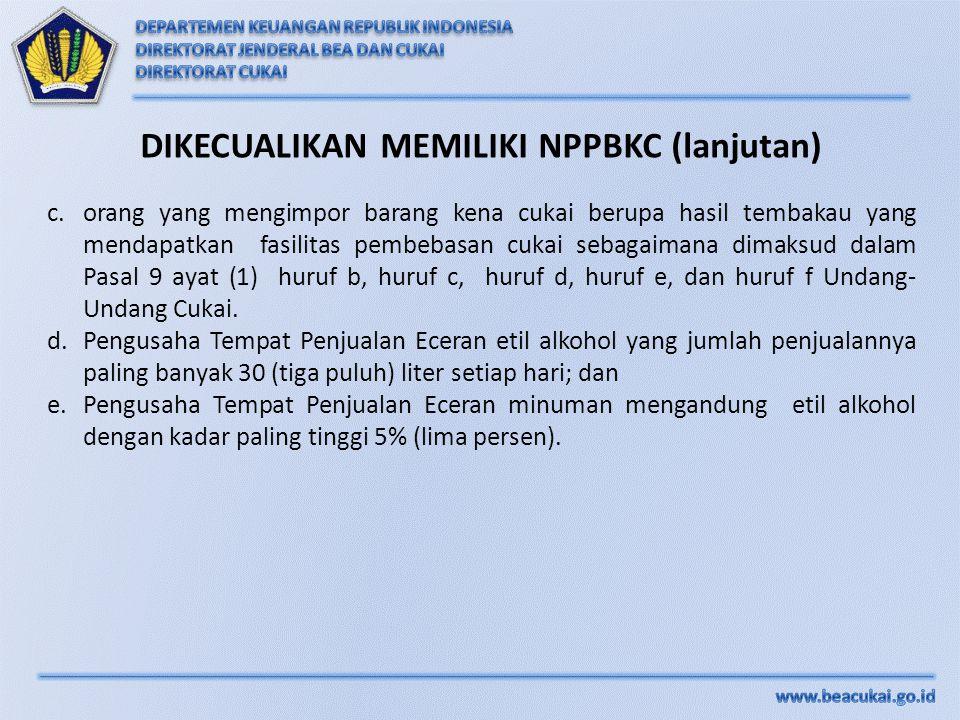 DIKECUALIKAN MEMILIKI NPPBKC (lanjutan) c.orang yang mengimpor barang kena cukai berupa hasil tembakau yang mendapatkan fasilitas pembebasan cukai seb