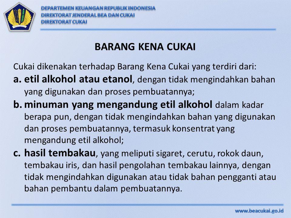 Cukai dikenakan terhadap Barang Kena Cukai yang terdiri dari: a.etil alkohol atau etanol, dengan tidak mengindahkan bahan yang digunakan dan proses pe
