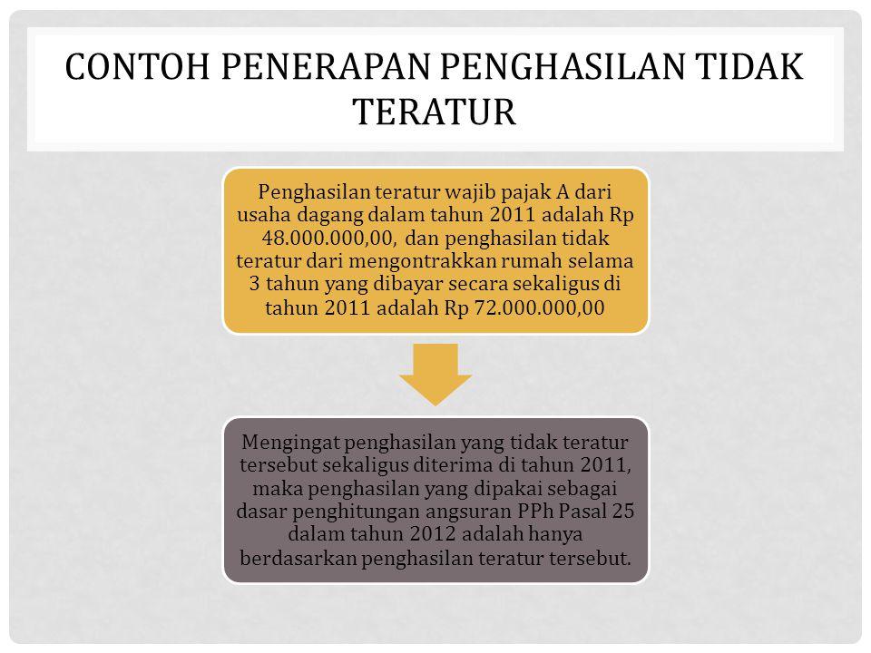 CONTOH PENERAPAN PENGHASILAN TIDAK TERATUR Penghasilan teratur wajib pajak A dari usaha dagang dalam tahun 2011 adalah Rp 48.000.000,00, dan penghasil