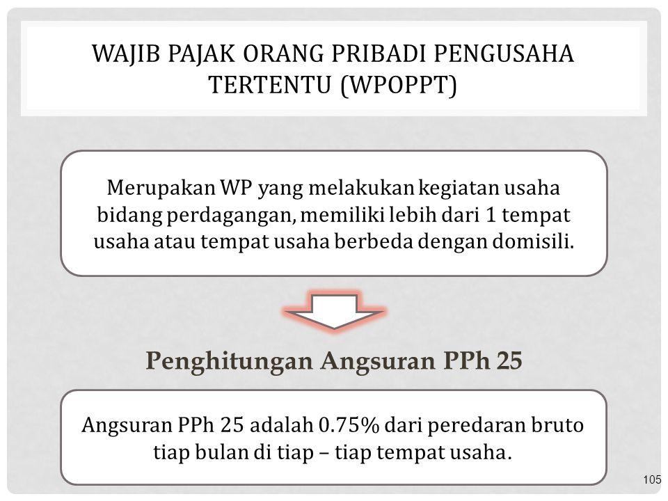 WAJIB PAJAK ORANG PRIBADI PENGUSAHA TERTENTU (WPOPPT) 105 Merupakan WP yang melakukan kegiatan usaha bidang perdagangan, memiliki lebih dari 1 tempat