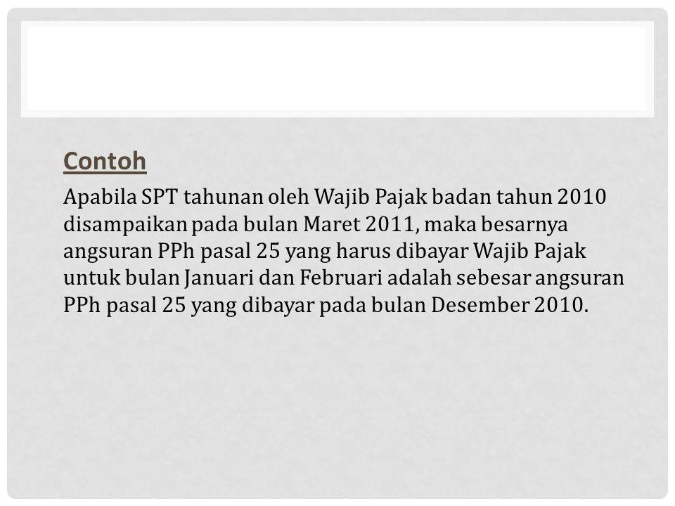 Contoh Apabila SPT tahunan oleh Wajib Pajak badan tahun 2010 disampaikan pada bulan Maret 2011, maka besarnya angsuran PPh pasal 25 yang harus dibayar