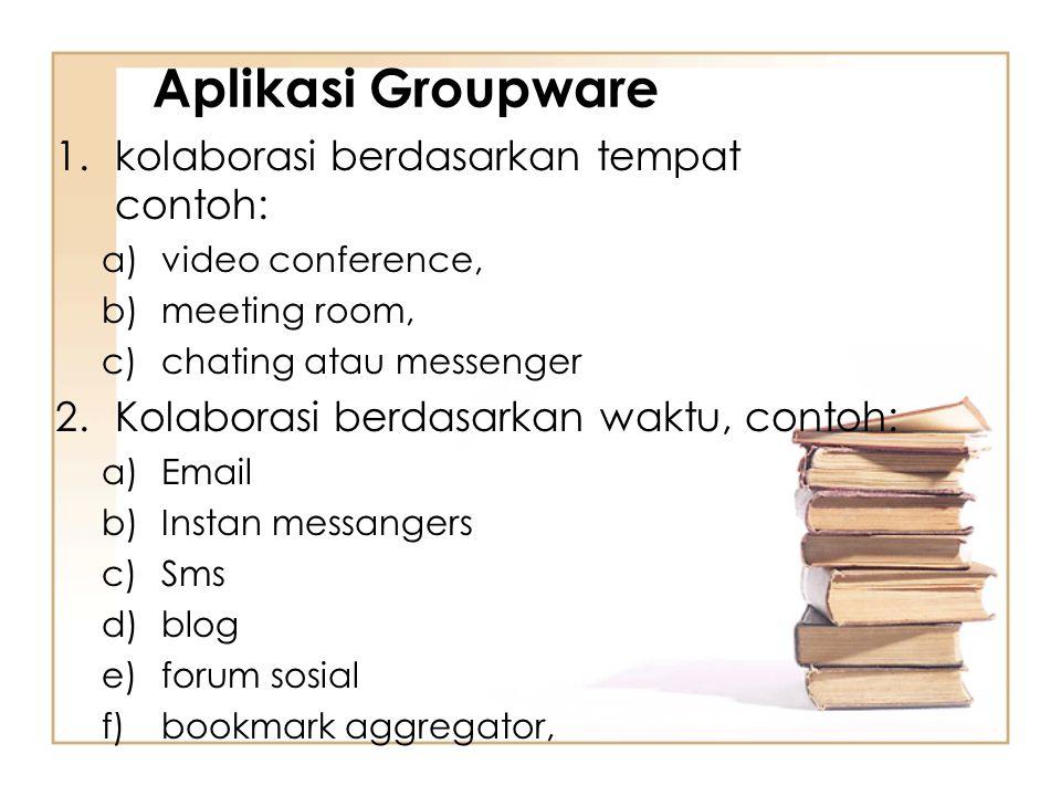 Aplikasi Groupware 1.kolaborasi berdasarkan tempat contoh: a)video conference, b)meeting room, c)chating atau messenger 2.Kolaborasi berdasarkan waktu