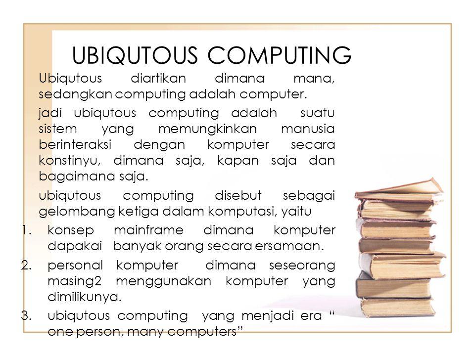UBIQUTOUS COMPUTING Ubiqutous diartikan dimana mana, sedangkan computing adalah computer. jadi ubiqutous computing adalah suatu sistem yang memungkink