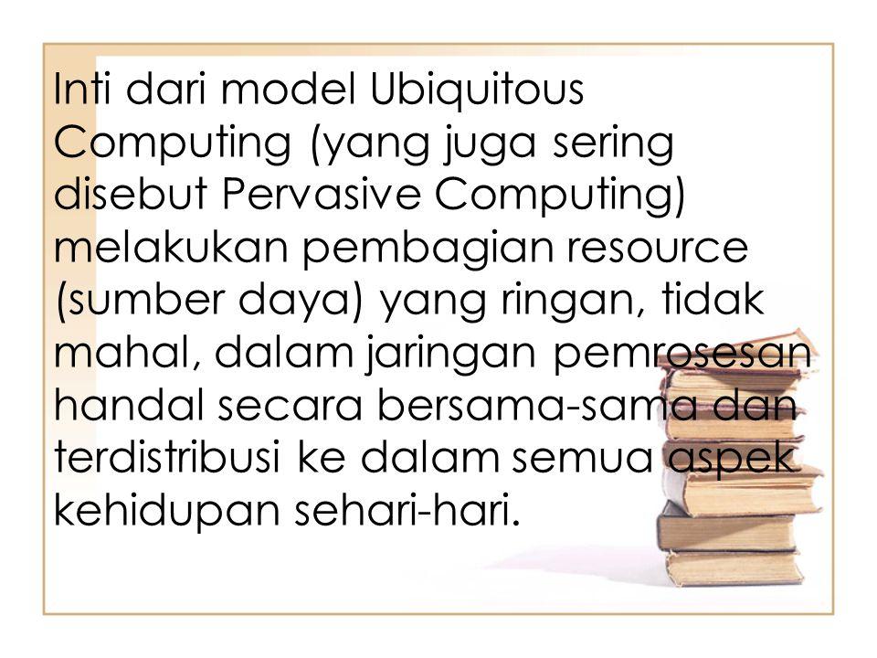 Inti dari model Ubiquitous Computing (yang juga sering disebut Pervasive Computing) melakukan pembagian resource (sumber daya) yang ringan, tidak maha