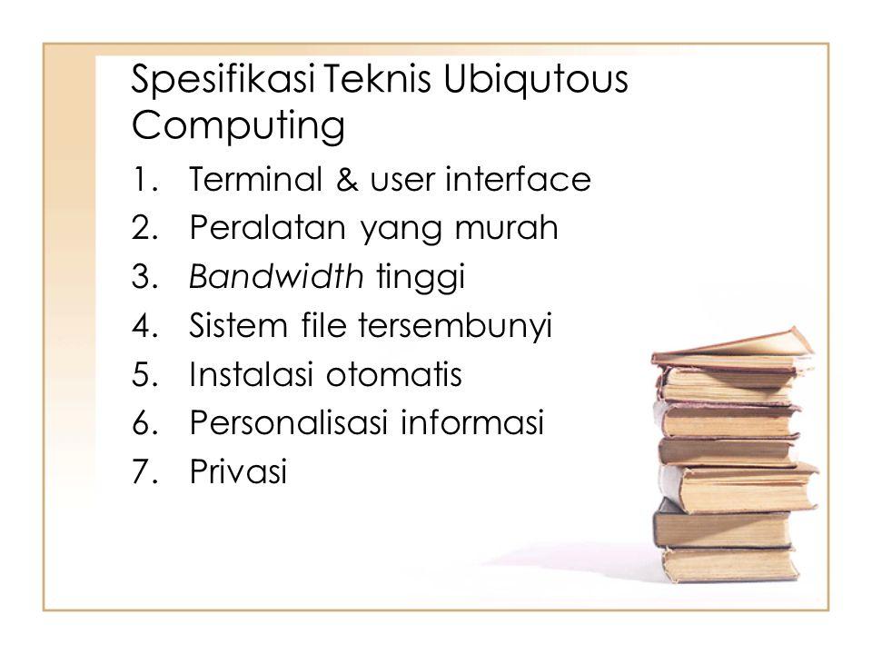 Spesifikasi Teknis Ubiqutous Computing 1. Terminal & user interface 2. Peralatan yang murah 3. Bandwidth tinggi 4. Sistem file tersembunyi 5. Instalas