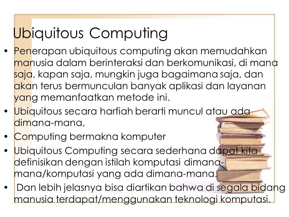 Ubiquitous Computing Penerapan ubiquitous computing akan memudahkan manusia dalam berinteraksi dan berkomunikasi, di mana saja, kapan saja, mungkin ju