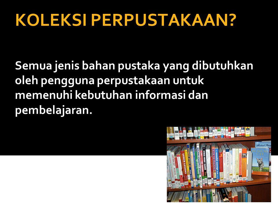 KOLEKSI PERPUSTAKAAN? Semua jenis bahan pustaka yang dibutuhkan oleh pengguna perpustakaan untuk memenuhi kebutuhan informasi dan pembelajaran.