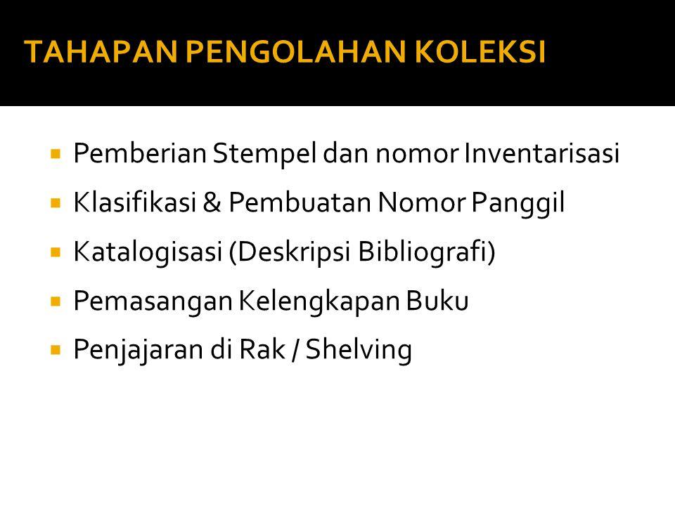 TAHAPAN PENGOLAHAN KOLEKSI  Pemberian Stempel dan nomor Inventarisasi  Klasifikasi & Pembuatan Nomor Panggil  Katalogisasi (Deskripsi Bibliografi)