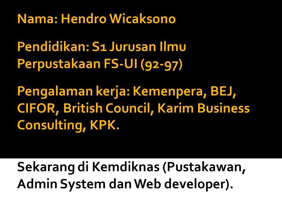 Nama: Hendro Wicaksono Pengalaman kerja: Kemenpera, BEJ, CIFOR, British Council, Karim Business Consulting, KPK. Sekarang di Kemdiknas (Pustakawan, Ad