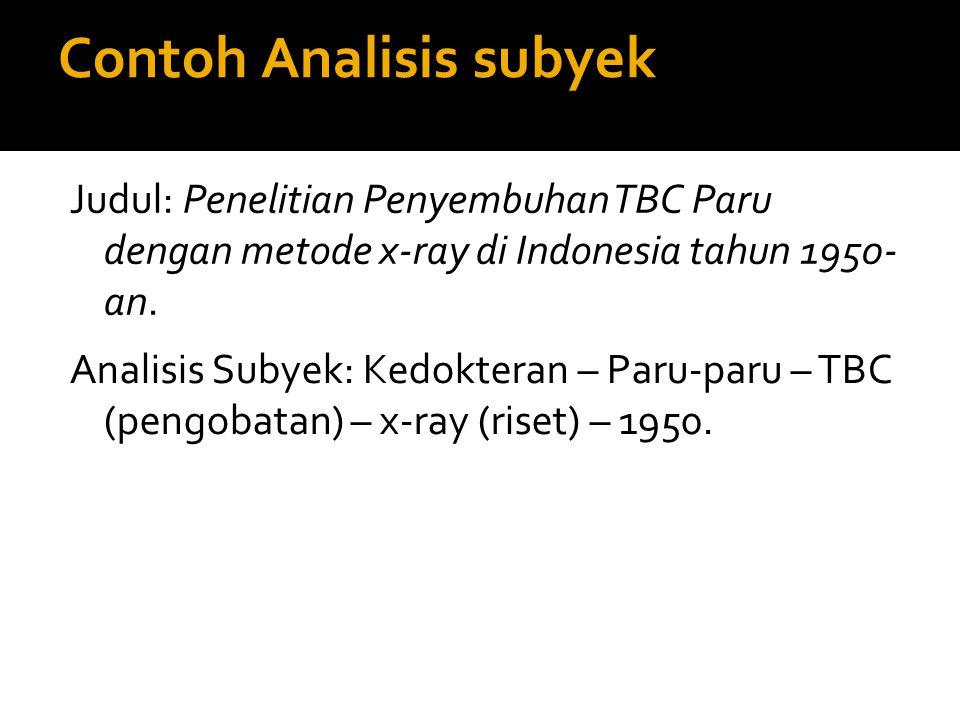 Contoh Analisis subyek Judul: Penelitian Penyembuhan TBC Paru dengan metode x-ray di Indonesia tahun 1950- an. Analisis Subyek: Kedokteran – Paru-paru
