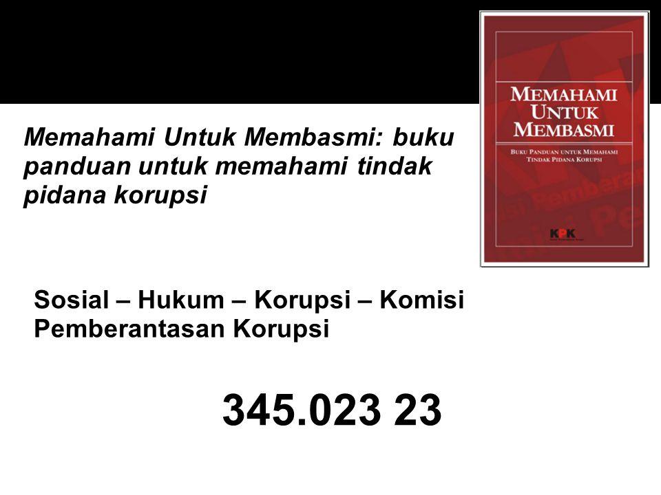 345.023 23 Sosial – Hukum – Korupsi – Komisi Pemberantasan Korupsi Memahami Untuk Membasmi: buku panduan untuk memahami tindak pidana korupsi