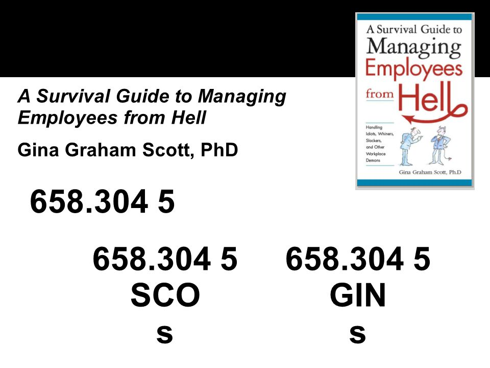 658.304 5 A Survival Guide to Managing Employees from Hell 658.304 5 SCO s Gina Graham Scott, PhD 658.304 5 GIN s