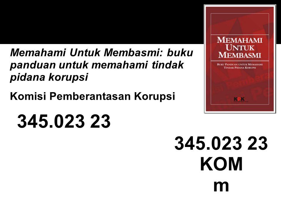 345.023 23 Memahami Untuk Membasmi: buku panduan untuk memahami tindak pidana korupsi 345.023 23 KOM m Komisi Pemberantasan Korupsi