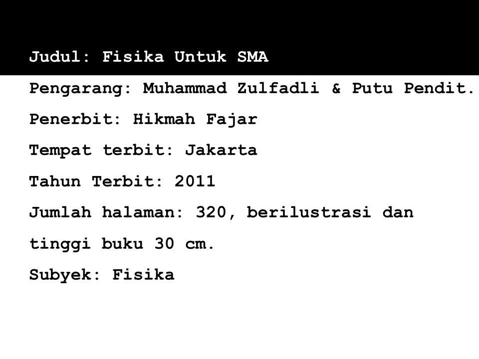 Judul: Fisika Untuk SMA Pengarang: Muhammad Zulfadli & Putu Pendit. Penerbit: Hikmah Fajar Tempat terbit: Jakarta Tahun Terbit: 2011 Jumlah halaman: 3