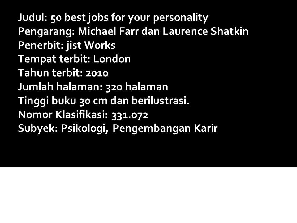 Judul: 50 best jobs for your personality Pengarang: Michael Farr dan Laurence Shatkin Penerbit: jist Works Tempat terbit: London Tahun terbit: 2010 Ju