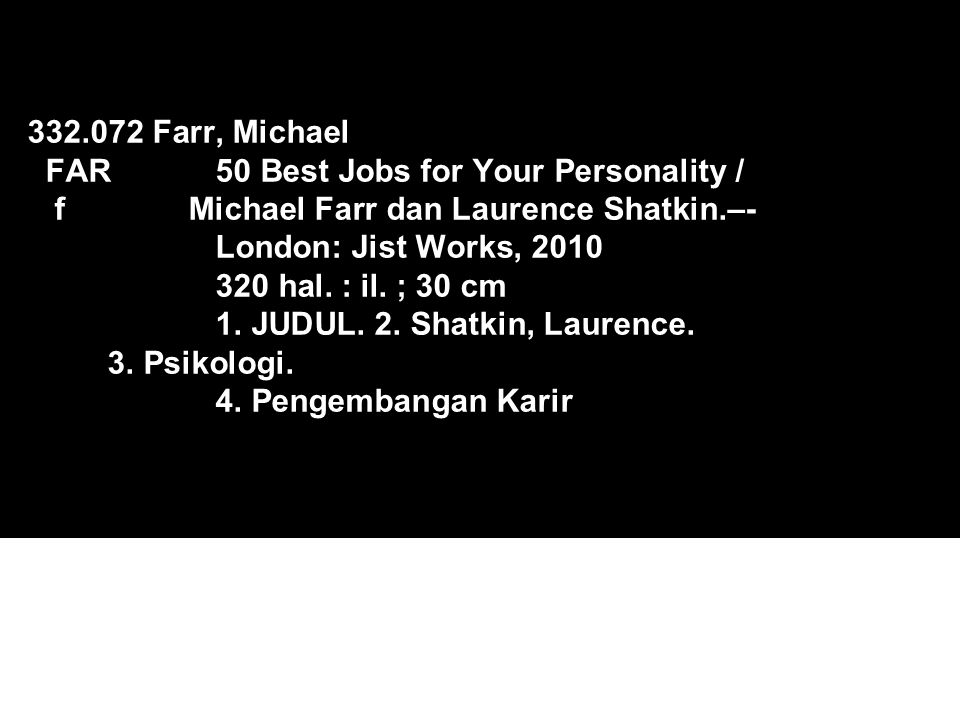 332.072 Farr, Michael FAR 50 Best Jobs for Your Personality / f Michael Farr dan Laurence Shatkin.–- London: Jist Works, 2010 320 hal. : il. ; 30 cm 1