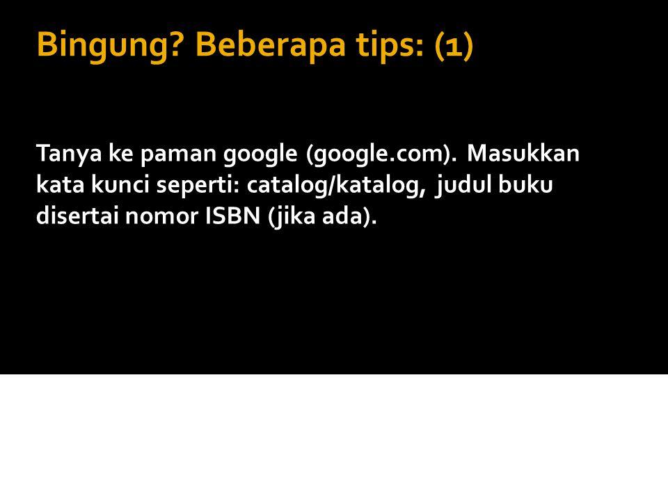 Bingung? Beberapa tips: (1) Tanya ke paman google (google.com). Masukkan kata kunci seperti: catalog/katalog, judul buku disertai nomor ISBN (jika ada