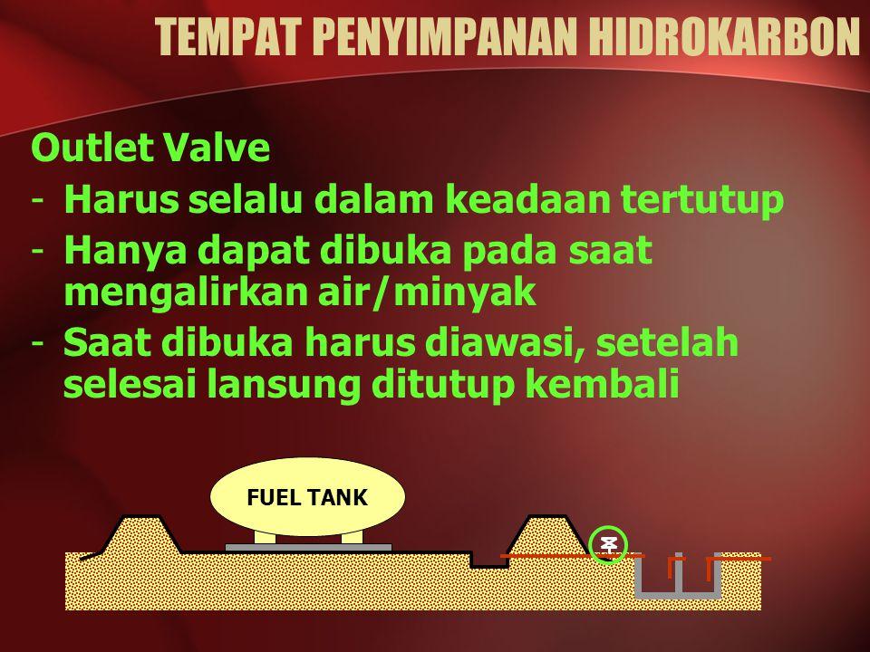 Outlet Valve -Harus selalu dalam keadaan tertutup -Hanya dapat dibuka pada saat mengalirkan air/minyak -Saat dibuka harus diawasi, setelah selesai lansung ditutup kembali FUEL TANK TEMPAT PENYIMPANAN HIDROKARBON