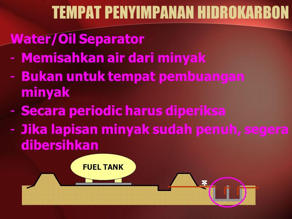 Water/Oil Separator -Memisahkan air dari minyak -Bukan untuk tempat pembuangan minyak -Secara periodic harus diperiksa -Jika lapisan minyak sudah penuh, segera dibersihkan FUEL TANK TEMPAT PENYIMPANAN HIDROKARBON