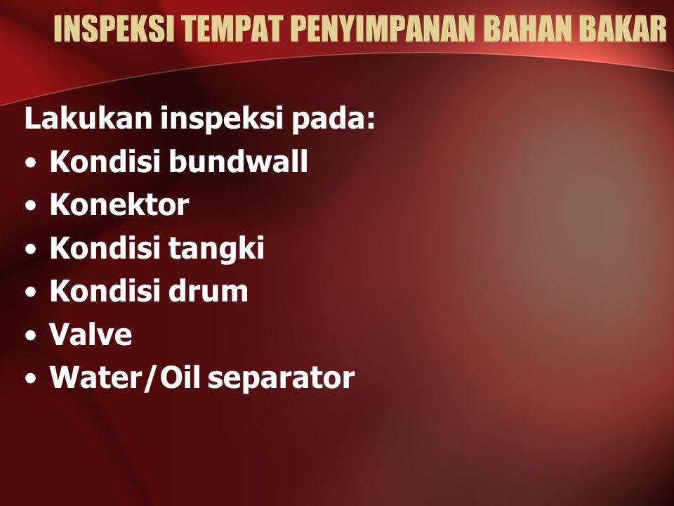 INSPEKSI TEMPAT PENYIMPANAN BAHAN BAKAR Lakukan inspeksi pada: Kondisi bundwall Konektor Kondisi tangki Kondisi drum Valve Water/Oil separator