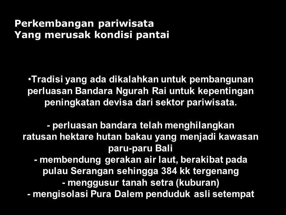 pemaksaan reklamasi Pulau Serangan oleh pihak Bali Turtle Island Development (BTID). Alur - alur menjadi sempit, arus menjadi besar reklamasi Pantai P
