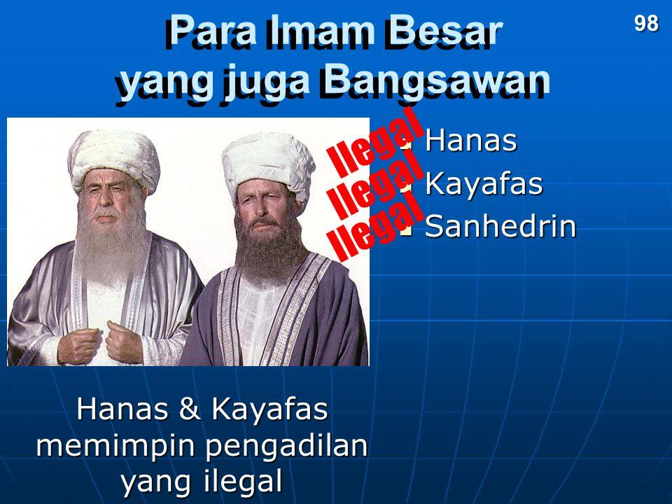 Para Imam Besar yang juga Bangsawan Hanas Hanas Kayafas Kayafas Sanhedrin Sanhedrin Hanas & Kayafas memimpin pengadilan yang ilegal Ilegal 98