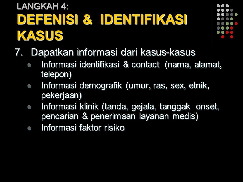 LANGKAH 4: DEFENISI & IDENTIFIKASI KASUS 7.Dapatkan informasi dari kasus-kasus Informasi identifikasi & contact (nama, alamat, telepon) Informasi iden