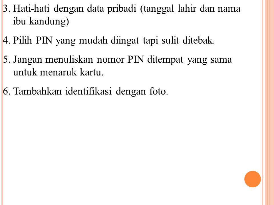 3.Hati-hati dengan data pribadi (tanggal lahir dan nama ibu kandung) 4.Pilih PIN yang mudah diingat tapi sulit ditebak. 5.Jangan menuliskan nomor PIN