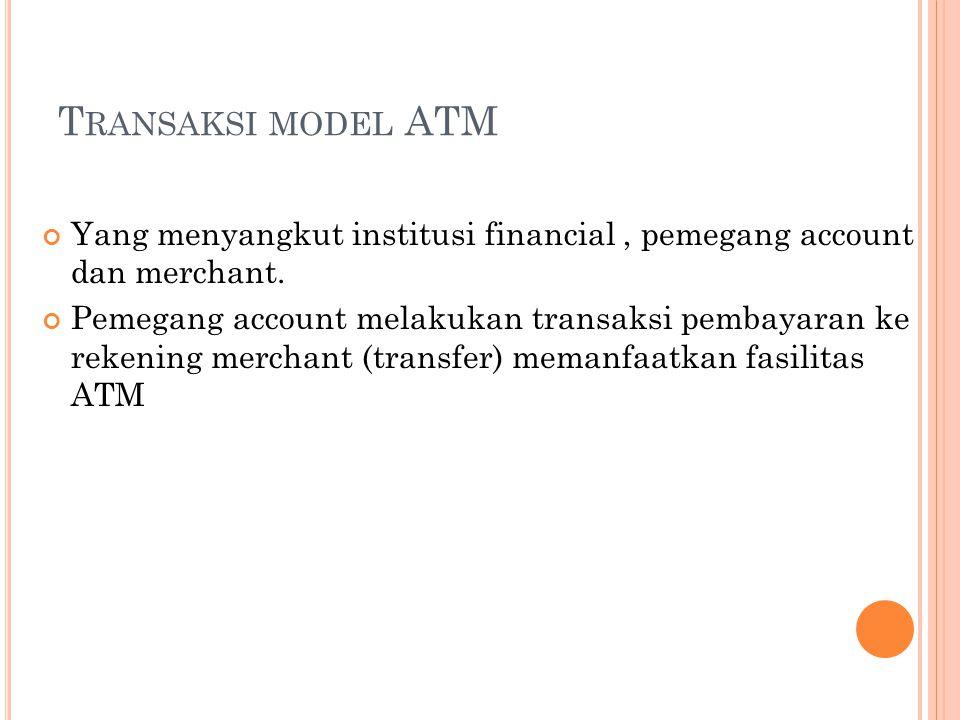 T RANSAKSI MODEL ATM Yang menyangkut institusi financial, pemegang account dan merchant. Pemegang account melakukan transaksi pembayaran ke rekening m