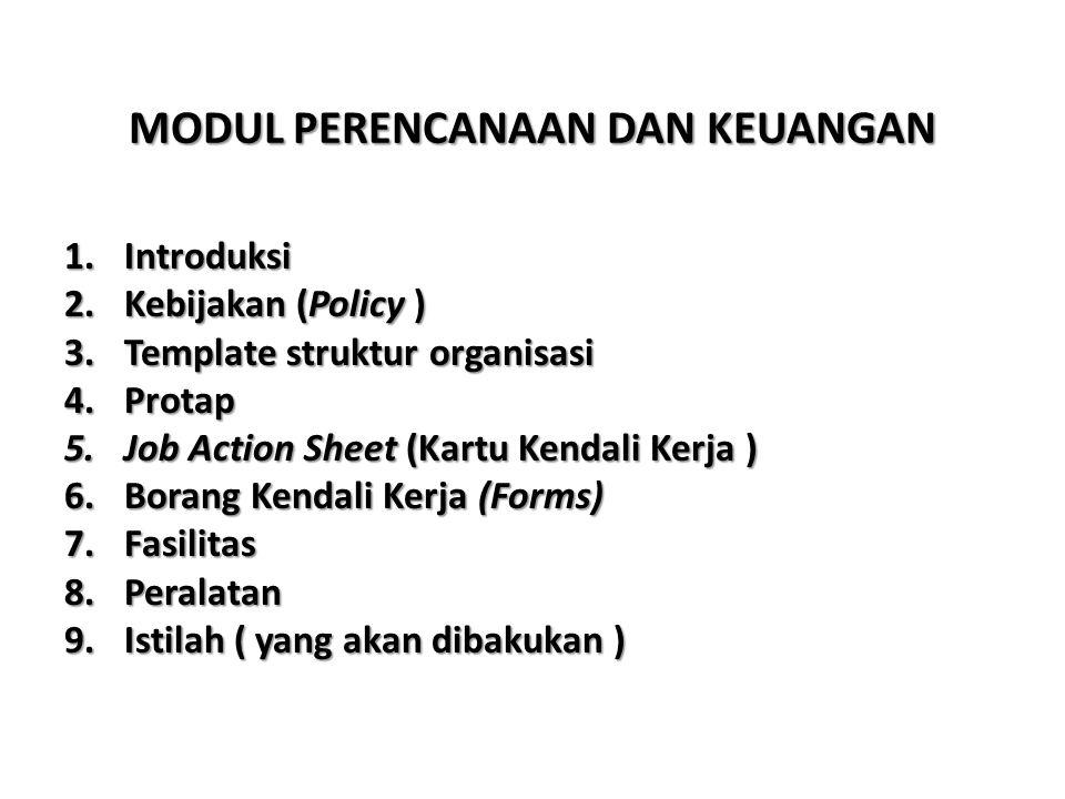MODUL PERENCANAAN DAN KEUANGAN 1.Introduksi 2.Kebijakan (Policy ) 3.Template struktur organisasi 4.Protap 5.Job Action Sheet (Kartu Kendali Kerja ) 6.