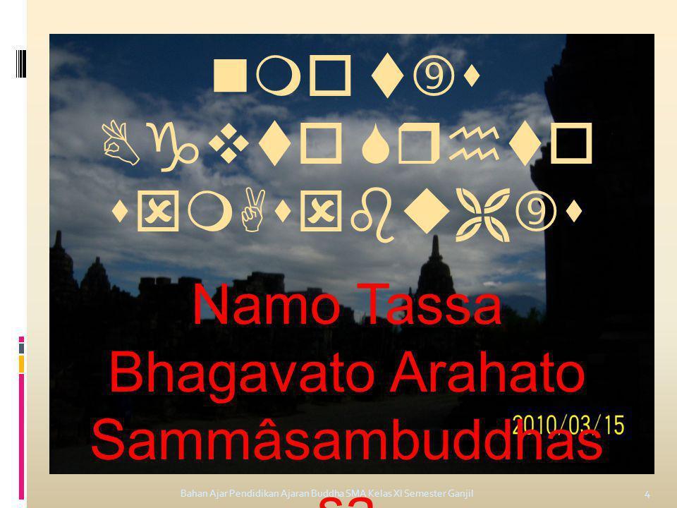 Bahan Ajar Pendidikan Ajaran Buddha SMA Kelas XI Semester Ganjil 4      Namo Tassa Bhagavato Arahato Sammâsambuddhas sa