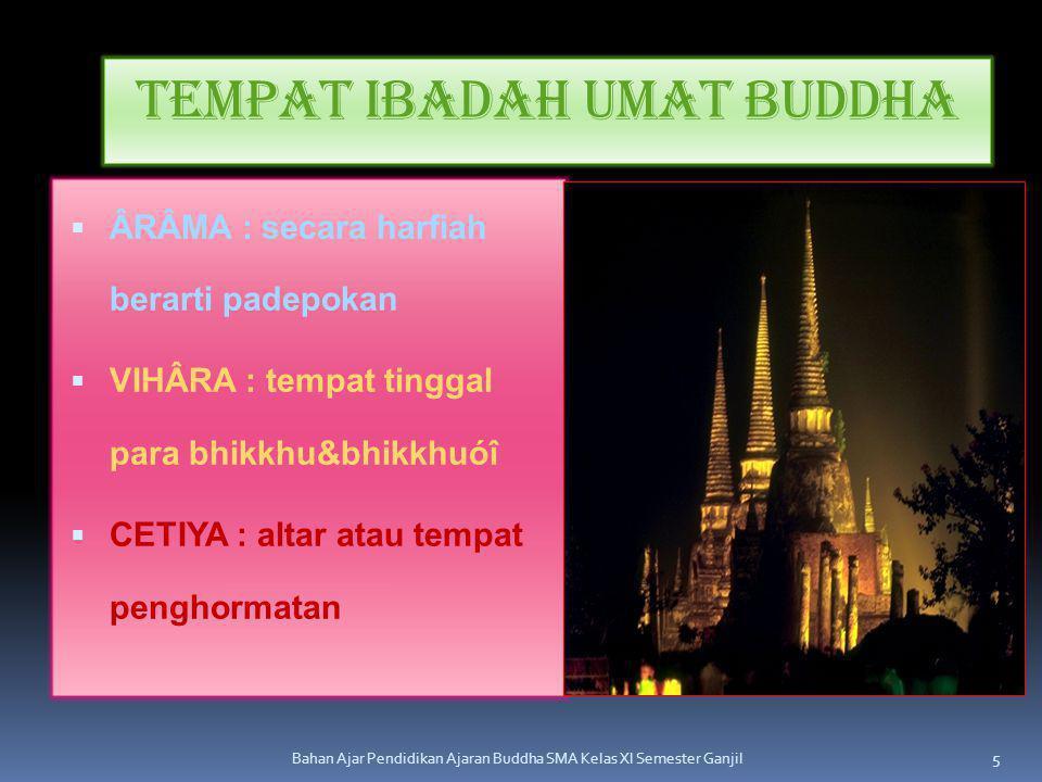 Tempat Ibadah Umat Buddha  ÂRÂMA : secara harfiah berarti padepokan  VIHÂRA : tempat tinggal para bhikkhu&bhikkhuóî  CETIYA : altar atau tempat pen