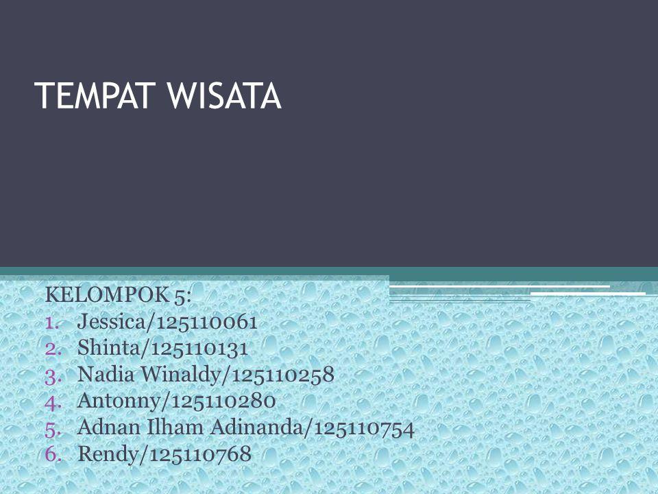 TEMPAT WISATA KELOMPOK 5: 1.Jessica/125110061 2.Shinta/125110131 3.Nadia Winaldy/125110258 4.Antonny/125110280 5.Adnan Ilham Adinanda/125110754 6.Rend