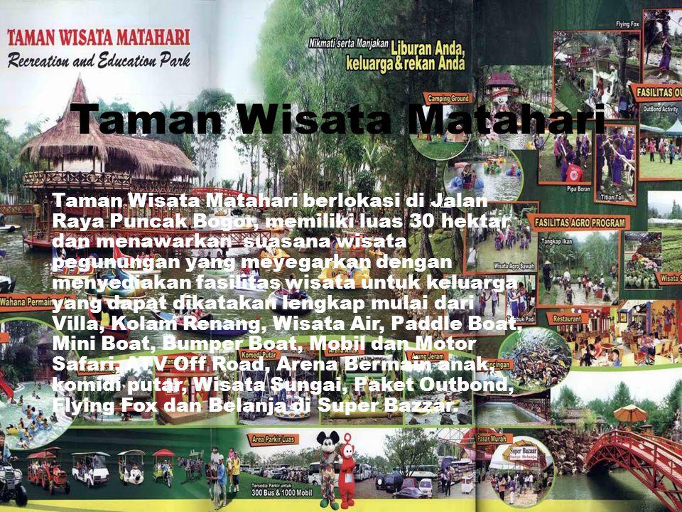 Taman Wisata Matahari Taman Wisata Matahari berlokasi di Jalan Raya Puncak Bogor, memiliki luas 30 hektar dan menawarkan suasana wisata pegunungan yan