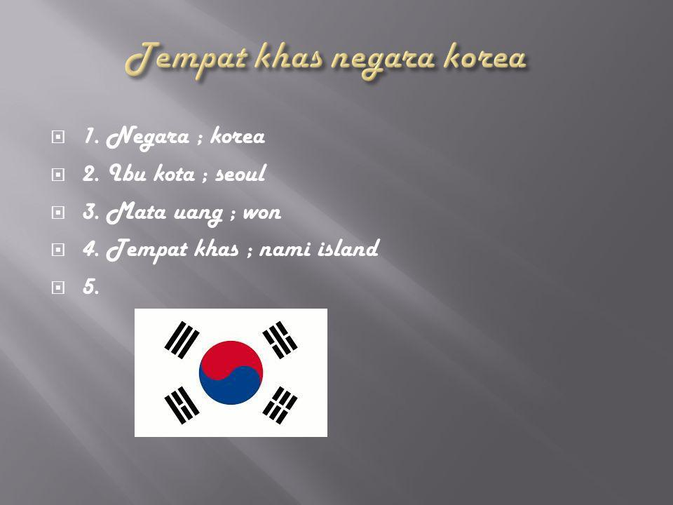  1. Negara ; korea  2. Ibu kota ; seoul  3. Mata uang ; won  4. Tempat khas ; nami island  5.