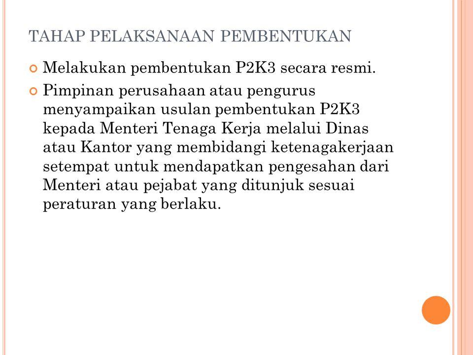 TAHAP PELAKSANAAN PEMBENTUKAN Melakukan pembentukan P2K3 secara resmi. Pimpinan perusahaan atau pengurus menyampaikan usulan pembentukan P2K3 kepada M