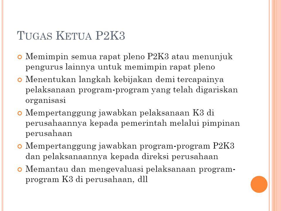 T UGAS K ETUA P2K3 Memimpin semua rapat pleno P2K3 atau menunjuk pengurus lainnya untuk memimpin rapat pleno Menentukan langkah kebijakan demi tercapa