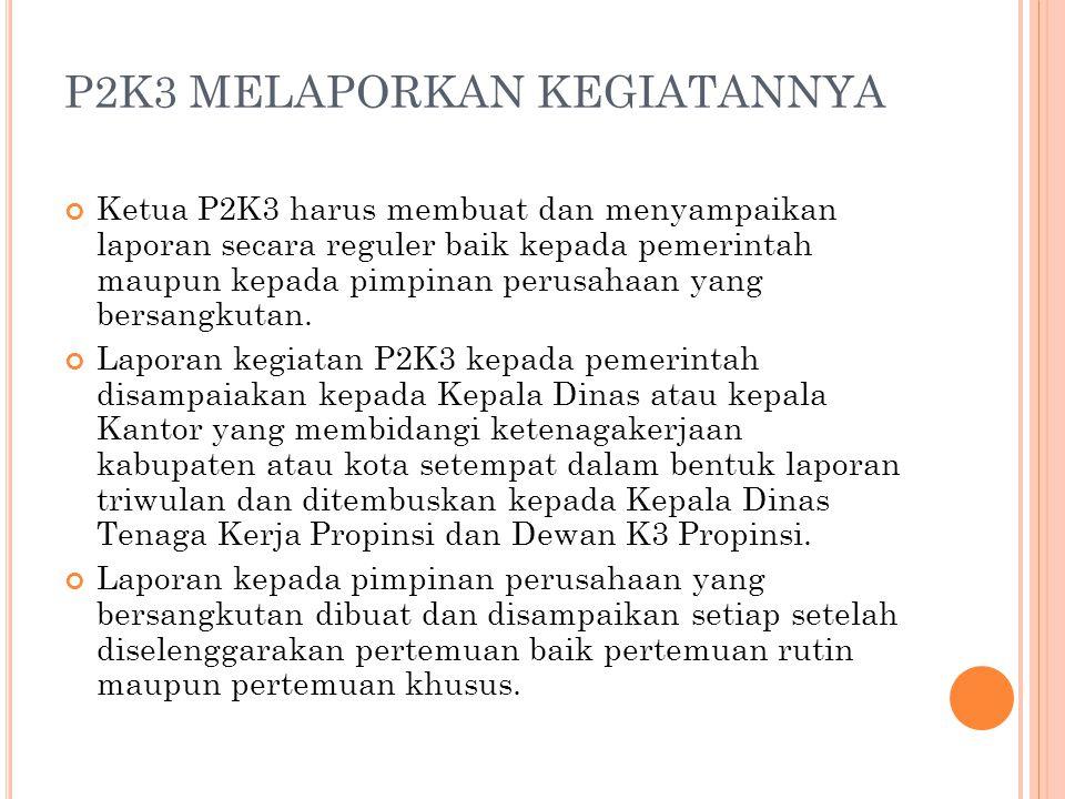 P2K3 MELAPORKAN KEGIATANNYA Ketua P2K3 harus membuat dan menyampaikan laporan secara reguler baik kepada pemerintah maupun kepada pimpinan perusahaan