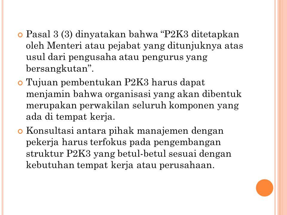 "Pasal 3 (3) dinyatakan bahwa ""P2K3 ditetapkan oleh Menteri atau pejabat yang ditunjuknya atas usul dari pengusaha atau pengurus yang bersangkutan"". Tu"