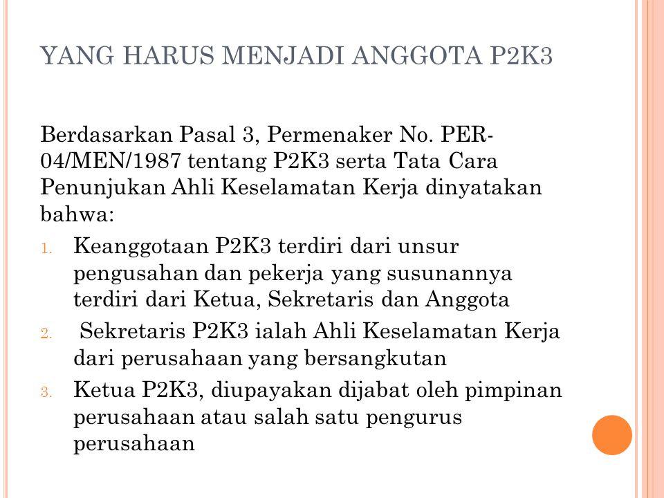 YANG HARUS MENJADI ANGGOTA P2K3 Berdasarkan Pasal 3, Permenaker No. PER- 04/MEN/1987 tentang P2K3 serta Tata Cara Penunjukan Ahli Keselamatan Kerja di