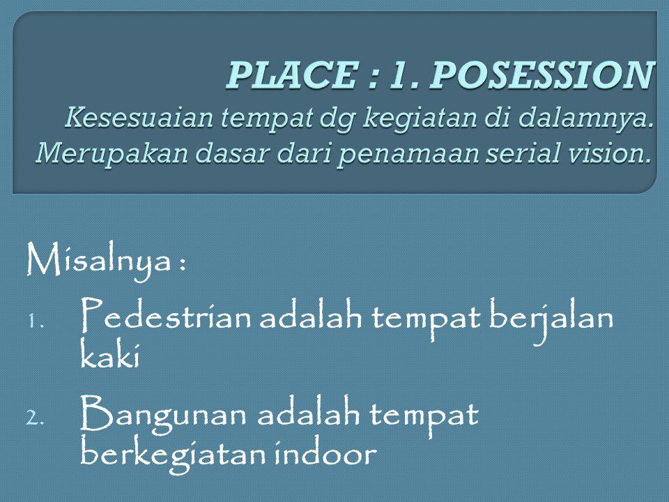 Misalnya : 1. Pedestrian adalah tempat berjalan kaki 2. Bangunan adalah tempat berkegiatan indoor