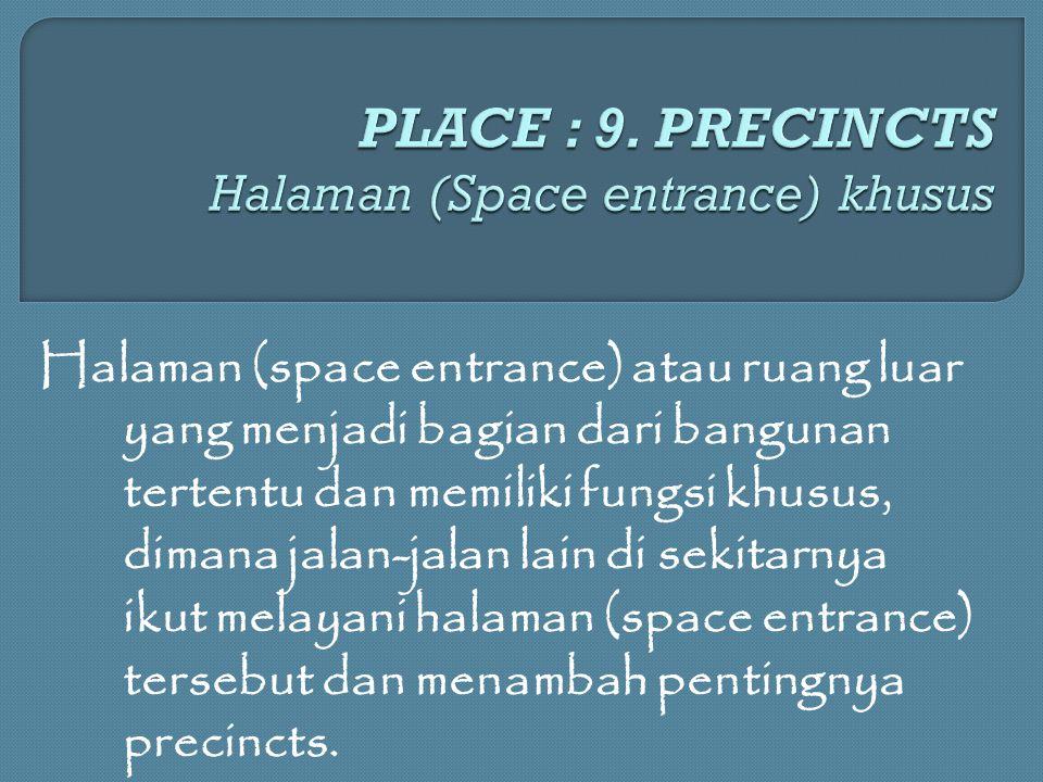 Halaman (space entrance) atau ruang luar yang menjadi bagian dari bangunan tertentu dan memiliki fungsi khusus, dimana jalan-jalan lain di sekitarnya ikut melayani halaman (space entrance) tersebut dan menambah pentingnya precincts.