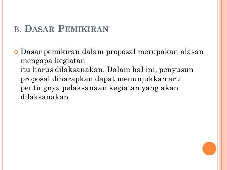 B. D ASAR P EMIKIRAN Dasar pemikiran dalam proposal merupakan alasan mengapa kegiatan itu harus dilaksanakan. Dalam hal ini, penyusun proposal diharap