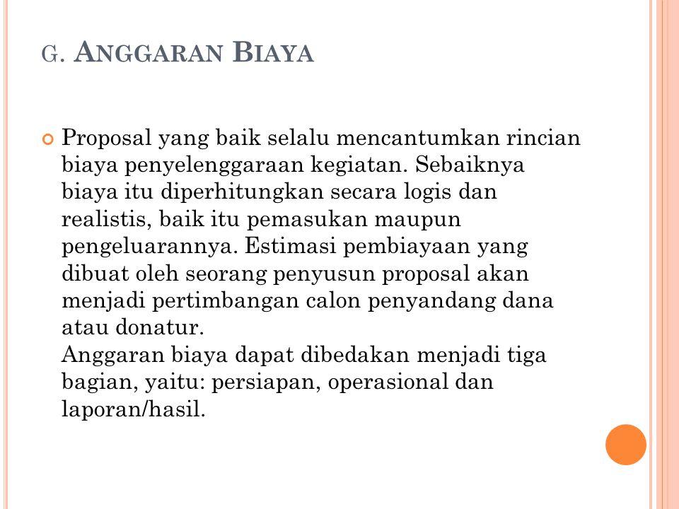 G. A NGGARAN B IAYA Proposal yang baik selalu mencantumkan rincian biaya penyelenggaraan kegiatan. Sebaiknya biaya itu diperhitungkan secara logis dan